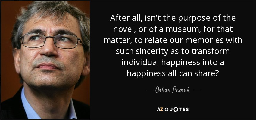 After all, isn't the purpose of the novel, or of a museum, for that matter, to relate our memories with such sincerity as to transform individual happiness into a happiness all can share? - Orhan Pamuk
