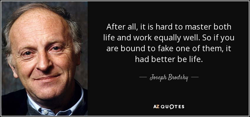 After all, it is hard to master both life and work equally well. So if you are bound to fake one of them, it had better be life. - Joseph Brodsky