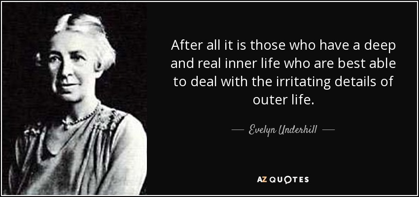 After all it is those who have a deep and real inner life who are best able to deal with the irritating details of outer life. - Evelyn Underhill
