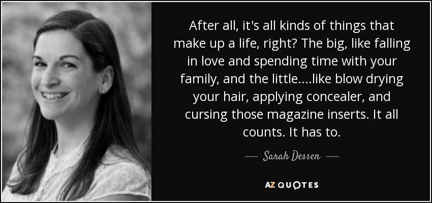 After all, it's all kinds of things that make up a life, right? The big, like falling in love and spending time with your family, and the little....like blow drying your hair, applying concealer, and cursing those magazine inserts. It all counts. It has to. - Sarah Dessen