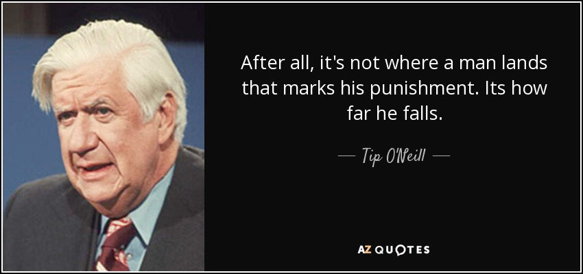 After all, it's not where a man lands that marks his punishment. Its how far he falls. - Tip O'Neill
