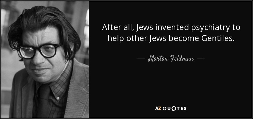 After all, Jews invented psychiatry to help other Jews become Gentiles. - Morton Feldman