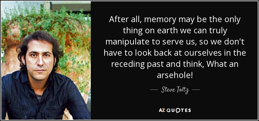 After all, memory may be the only thing on earth we can truly manipulate to serve us, so we don't have to look back at ourselves in the receding past and think, What an arsehole! - Steve Toltz