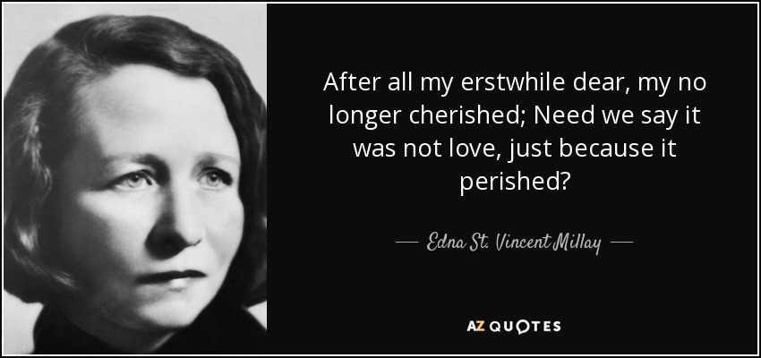 After all my erstwhile dear, my no longer cherished; Need we say it was not love, just because it perished? - Edna St. Vincent Millay