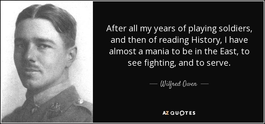 After all my years of playing soldiers, and then of reading History, I have almost a mania to be in the East, to see fighting, and to serve. - Wilfred Owen