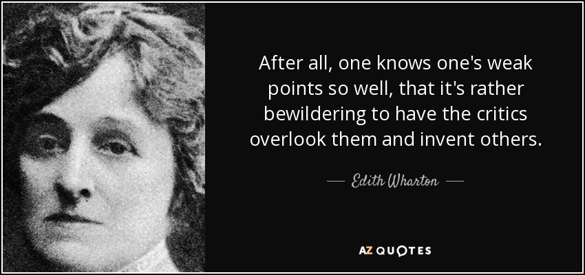 After all, one knows one's weak points so well, that it's rather bewildering to have the critics overlook them and invent others. - Edith Wharton