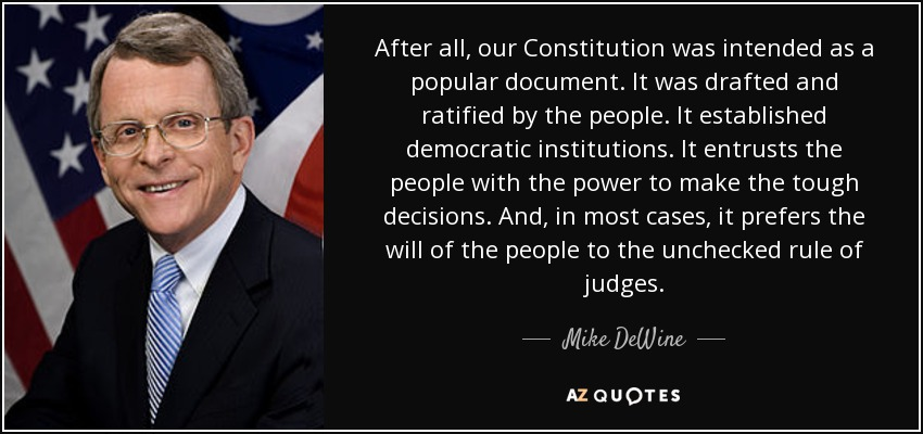 After all, our Constitution was intended as a popular document. It was drafted and ratified by the people. It established democratic institutions. It entrusts the people with the power to make the tough decisions. And, in most cases, it prefers the will of the people to the unchecked rule of judges. - Mike DeWine