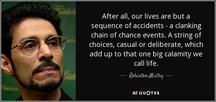 After all, our lives are but a sequence of accidents - a clanking chain of chance events. A string of choices, casual or deliberate, which add up to that one big calamity we call life. - Rohinton Mistry