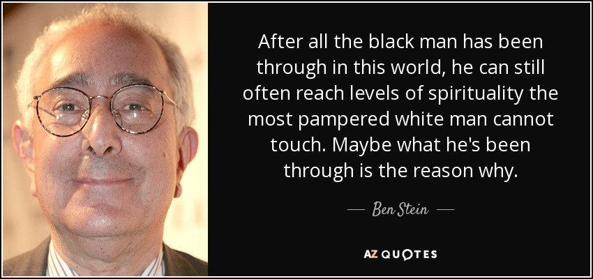After all the black man has been through in this world, he can still often reach levels of spirituality the most pampered white man cannot touch. Maybe what he's been through is the reason why. - Ben Stein