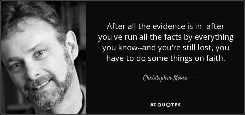 After all the evidence is in--after you've run all the facts by everything you know--and you're still lost, you have to do some things on faith. - Christopher Moore