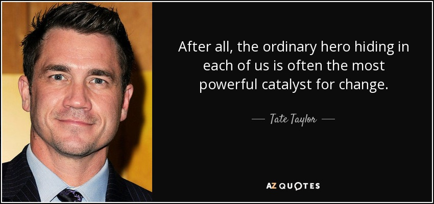 After all, the ordinary hero hiding in each of us is often the most powerful catalyst for change. - Tate Taylor