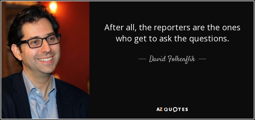 After all, the reporters are the ones who get to ask the questions. - David Folkenflik