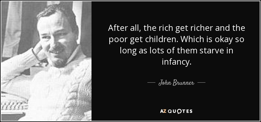 After all, the rich get richer and the poor get children. Which is okay so long as lots of them starve in infancy. - John Brunner