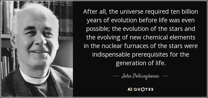 After all, the universe required ten billion years of evolution before life was even possible; the evolution of the stars and the evolving of new chemical elements in the nuclear furnaces of the stars were indispensable prerequisites for the generation of life. - John Polkinghorne