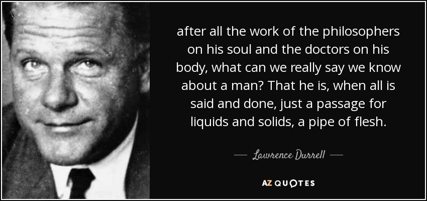 after all the work of the philosophers on his soul and the doctors on his body, what can we really say we know about a man? That he is, when all is said and done, just a passage for liquids and solids, a pipe of flesh. - Lawrence Durrell