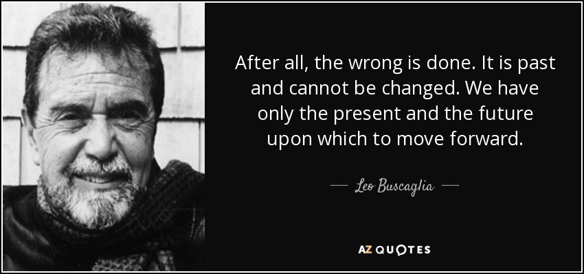 After all, the wrong is done. It is past and cannot be changed. We have only the present and the future upon which to move forward. - Leo Buscaglia