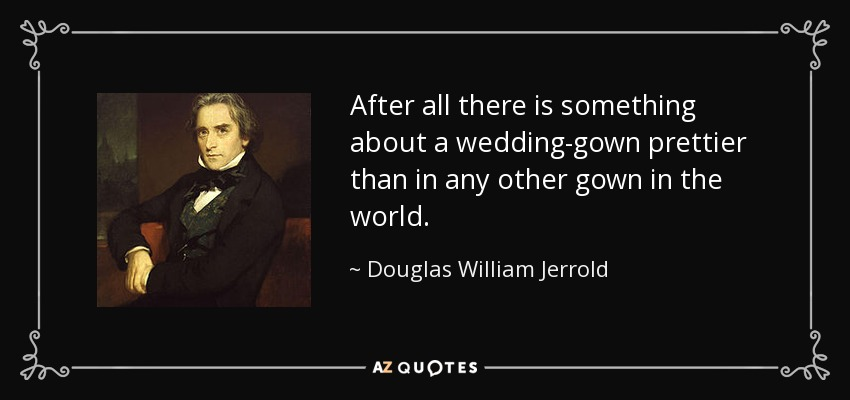 After all there is something about a wedding-gown prettier than in any other gown in the world. - Douglas William Jerrold