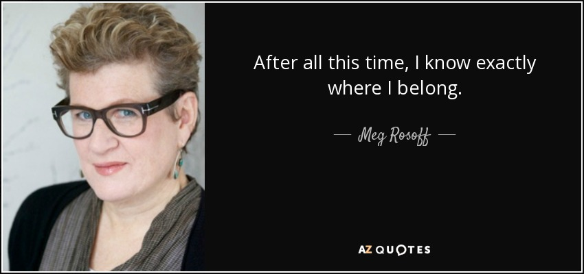 After all this time, I know exactly where I belong. - Meg Rosoff