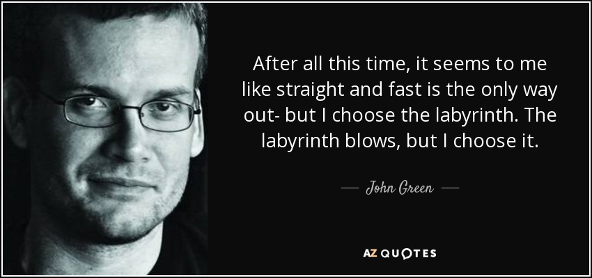 After all this time, it seems to me like straight and fast is the only way out- but I choose the labyrinth. The labyrinth blows, but I choose it. - John Green