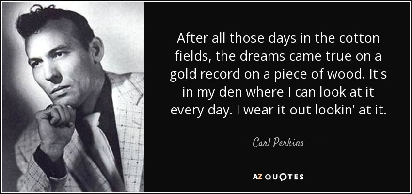 After all those days in the cotton fields, the dreams came true on a gold record on a piece of wood. It's in my den where I can look at it every day. I wear it out lookin' at it. - Carl Perkins