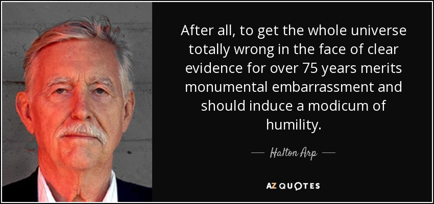 After all, to get the whole universe totally wrong in the face of clear evidence for over 75 years merits monumental embarrassment and should induce a modicum of humility. - Halton Arp