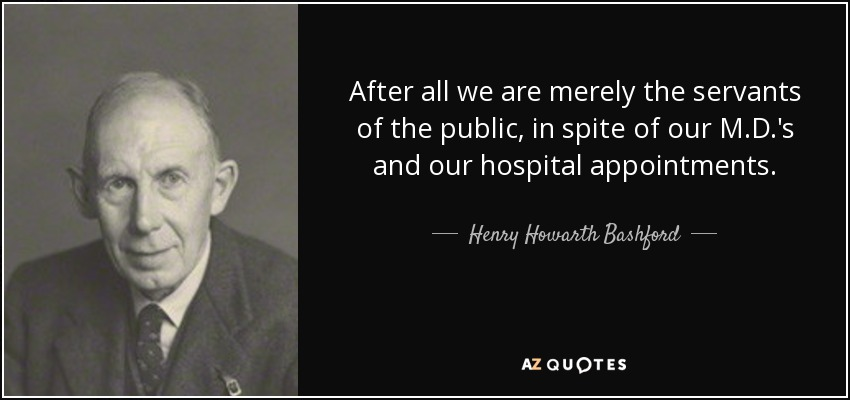 After all we are merely the servants of the public, in spite of our M.D.'s and our hospital appointments. - Henry Howarth Bashford