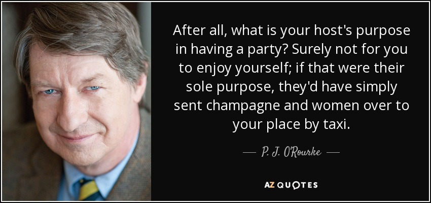 After all, what is your host's purpose in having a party? Surely not for you to enjoy yourself; if that were their sole purpose, they'd have simply sent champagne and women over to your place by taxi. - P. J. O'Rourke