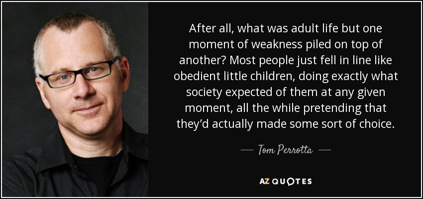 After all, what was adult life but one moment of weakness piled on top of another? Most people just fell in line like obedient little children, doing exactly what society expected of them at any given moment, all the while pretending that they'd actually made some sort of choice. - Tom Perrotta