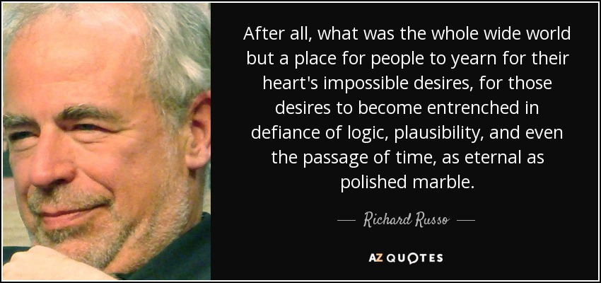 After all, what was the whole wide world but a place for people to yearn for their heart's impossible desires, for those desires to become entrenched in defiance of logic, plausibility, and even the passage of time, as eternal as polished marble. - Richard Russo