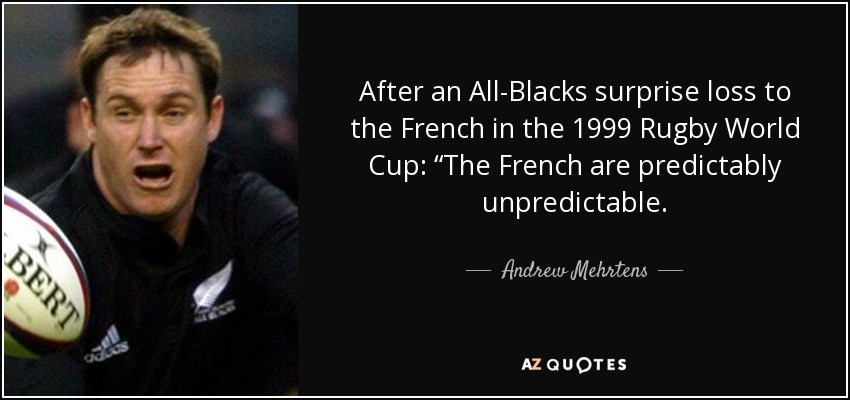 """After an All-Blacks surprise loss to the French in the 1999 Rugby World Cup: """"The French are predictably unpredictable. - Andrew Mehrtens"""