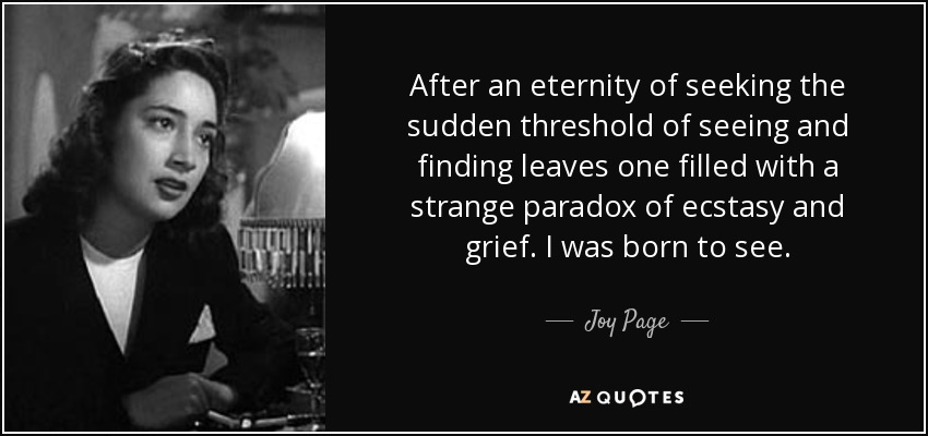 After an eternity of seeking the sudden threshold of seeing and finding leaves one filled with a strange paradox of ecstasy and grief. I was born to see. - Joy Page