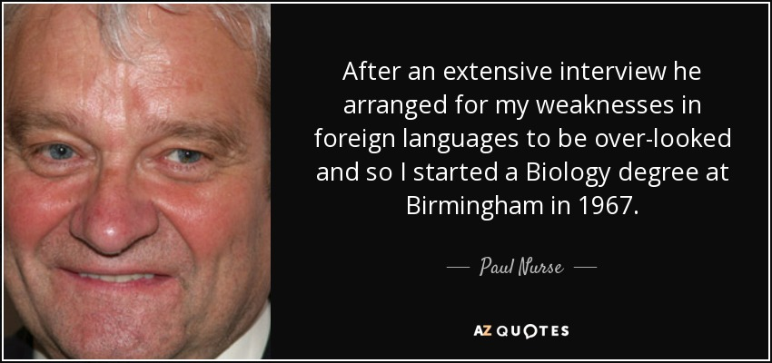 After an extensive interview he arranged for my weaknesses in foreign languages to be over-looked and so I started a Biology degree at Birmingham in 1967. - Paul Nurse