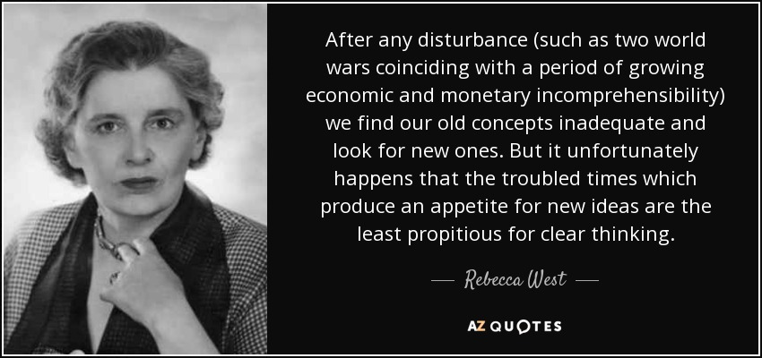 After any disturbance (such as two world wars coinciding with a period of growing economic and monetary incomprehensibility) we find our old concepts inadequate and look for new ones. But it unfortunately happens that the troubled times which produce an appetite for new ideas are the least propitious for clear thinking. - Rebecca West