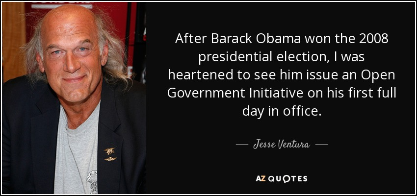 After Barack Obama won the 2008 presidential election, I was heartened to see him issue an Open Government Initiative on his first full day in office. - Jesse Ventura