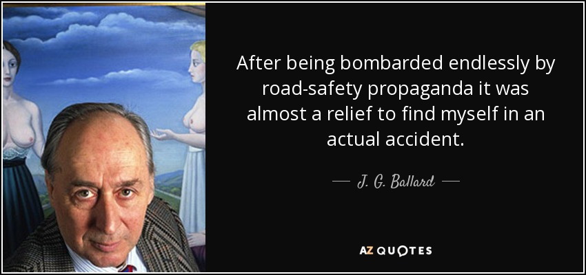After being bombarded endlessly by road-safety propaganda it was almost a relief to find myself in an actual accident. - J. G. Ballard