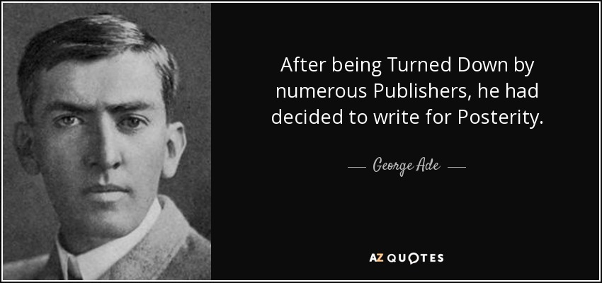 After being Turned Down by numerous Publishers, he had decided to write for Posterity. - George Ade