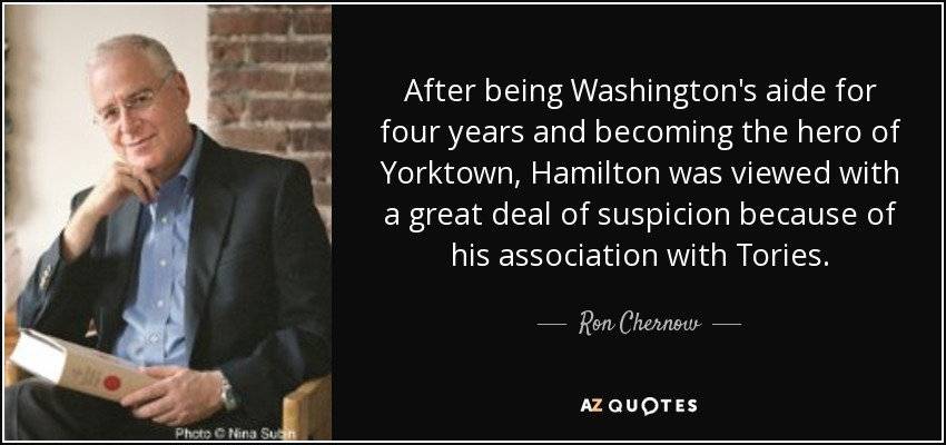 After being Washington's aide for four years and becoming the hero of Yorktown, Hamilton was viewed with a great deal of suspicion because of his association with Tories. - Ron Chernow