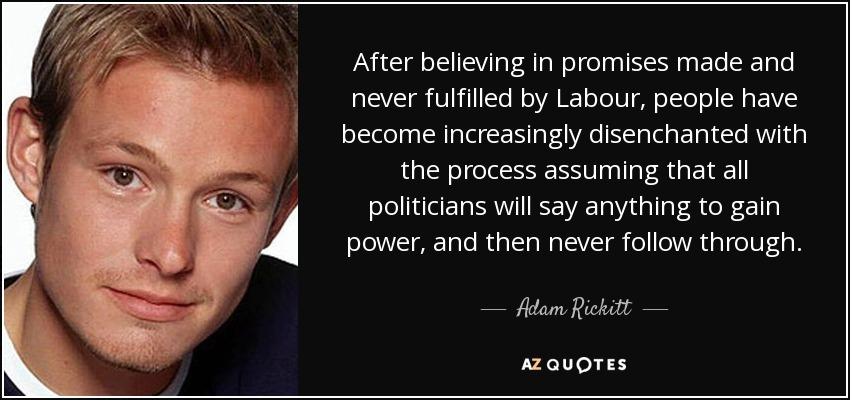 After believing in promises made and never fulfilled by Labour, people have become increasingly disenchanted with the process assuming that all politicians will say anything to gain power, and then never follow through. - Adam Rickitt