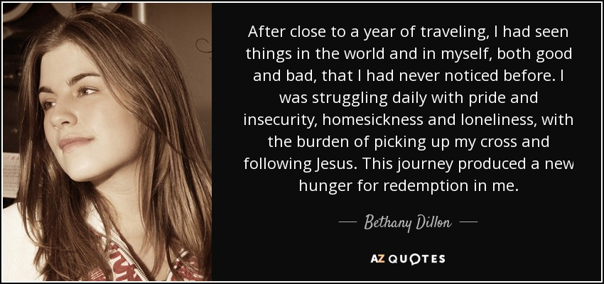 After close to a year of traveling, I had seen things in the world and in myself, both good and bad, that I had never noticed before. I was struggling daily with pride and insecurity, homesickness and loneliness, with the burden of picking up my cross and following Jesus. This journey produced a new hunger for redemption in me. - Bethany Dillon