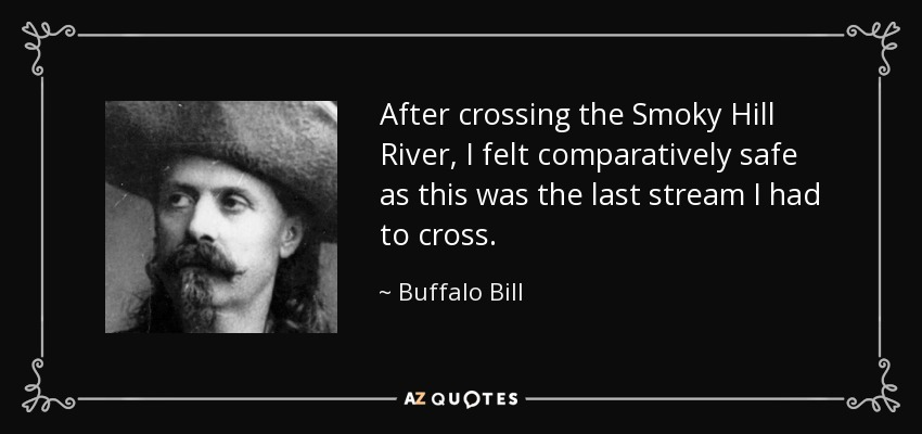 After crossing the Smoky Hill River, I felt comparatively safe as this was the last stream I had to cross. - Buffalo Bill