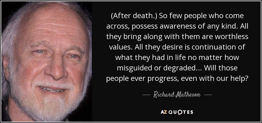 (After death.) So few people who come across, possess awareness of any kind. All they bring along with them are worthless values. All they desire is continuation of what they had in life no matter how misguided or degraded. . . Will those people ever progress, even with our help? - Richard Matheson