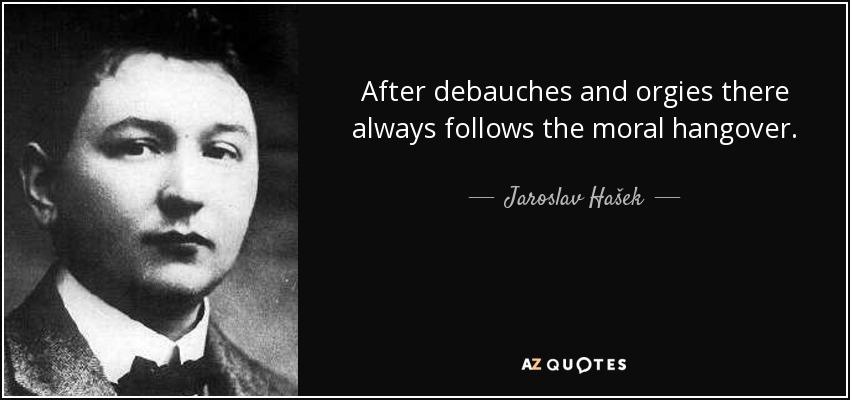 After debauches and orgies there always follows the moral hangover. - Jaroslav Hašek