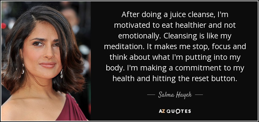 After doing a juice cleanse, I'm motivated to eat healthier and not emotionally. Cleansing is like my meditation. It makes me stop, focus and think about what I'm putting into my body. I'm making a commitment to my health and hitting the reset button. - Salma Hayek