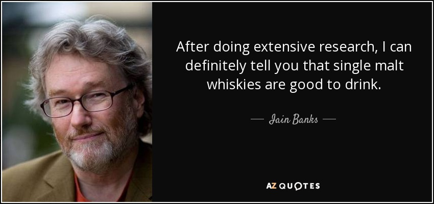 After doing extensive research, I can definitely tell you that single malt whiskies are good to drink. - Iain Banks