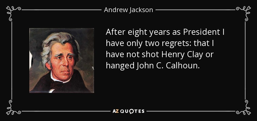 After eight years as President I have only two regrets: that I have not shot Henry Clay or hanged John C. Calhoun. - Andrew Jackson