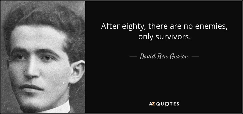 After eighty, there are no enemies, only survivors. - David Ben-Gurion
