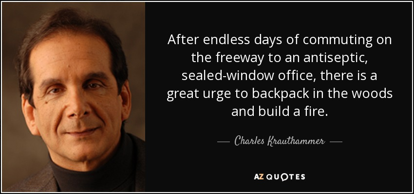 After endless days of commuting on the freeway to an antiseptic, sealed-window office, there is a great urge to backpack in the woods and build a fire. - Charles Krauthammer