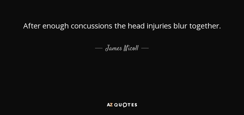 After enough concussions the head injuries blur together. - James Nicoll