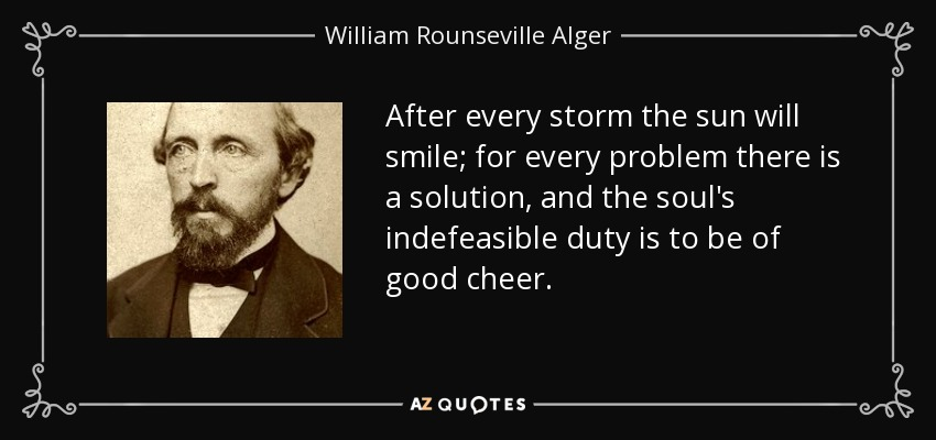 After every storm the sun will smile; for every problem there is a solution, and the soul's indefeasible duty is to be of good cheer. - William Rounseville Alger