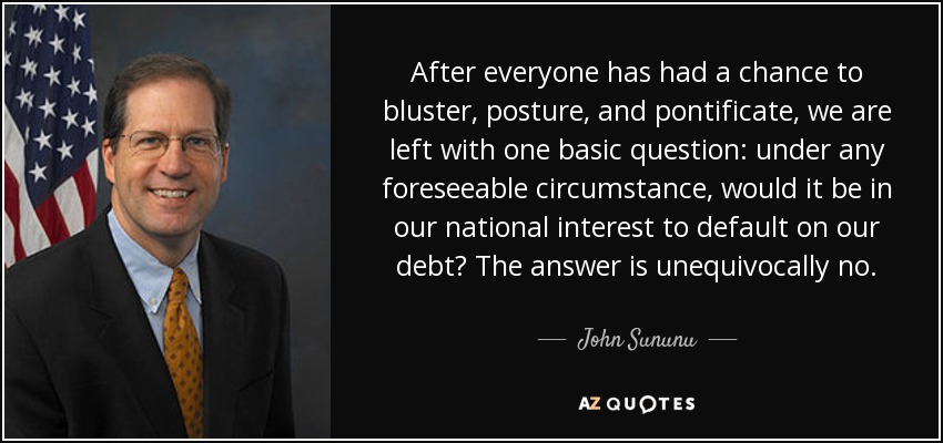 After everyone has had a chance to bluster, posture, and pontificate, we are left with one basic question: under any foreseeable circumstance, would it be in our national interest to default on our debt? The answer is unequivocally no. - John Sununu